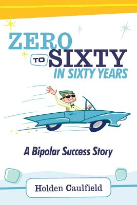 Zero to Sixty in Sixty Years: A Bipolar Success Story - Trent, Robert Lee