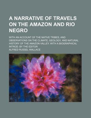 A Narrative of Travels on the Amazon and Rio Negro: With an Account of the Native Tribes, and Observations on the Climate, Geology and Natural History of the Amazon Valley - Wallace, Alfred Russell