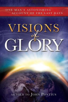 Visions of Glory: One Man's Astonishing Account of the Last Days - Pontius, John