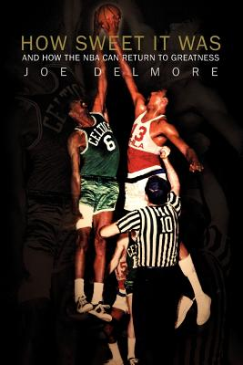 How Sweet It Was: And How the NBA Can Return to Greatness - Delmore, Joe