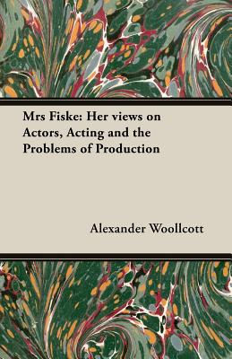 Mrs Fiske: Her Views on Actors, Acting and the Problems of Production - Woollcott, Alexander, Professor