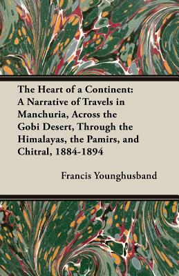 The Heart of a Continent: A Narrative of Travels in Manchuria, Across the Gobi Desert, Through the Himalayas, the Pamirs, and Chitral, 1884-1894 - Younghusband, Francis