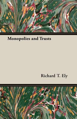Monopolies and Trusts - Ely, Richard T
