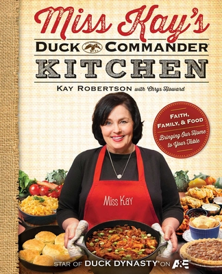 Miss Kay's Duck Commander Kitchen: Faith, Family, and Food--Bringing Our Home to Your Table - Robertson, Kay, and Howard, Chrys