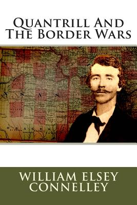 Quantrill and the Border Wars - Connelley, William Elsey