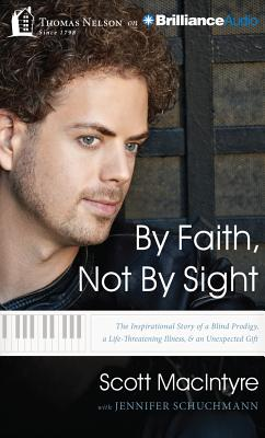 By Faith, Not by Sight: The Inspirational Story of a Blind Prodigy, a Life-Threatening Illness, & an Unexpected Gift - MacIntyre, Scott (Performed by), and MacIntyre, Todd (Performed by), and Schuchmann, Jennifer