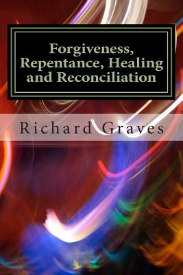 Forgiveness, Repentance, Healing and Reconciliation - Graves, Richard, and Graves, Crystal