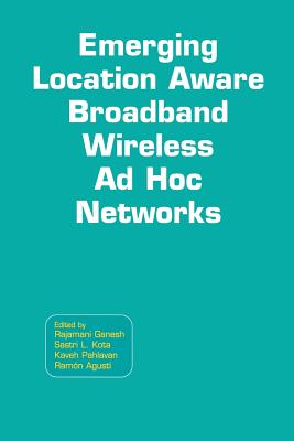 Emerging Location Aware Broadband Wireless Ad Hoc Networks - Ganesh, Rajamani (Editor), and Kota, Sastri L (Editor), and Pahlavan, Kaveh (Editor)
