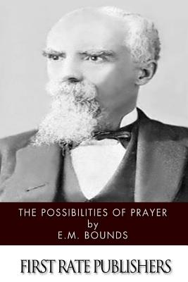 The Possibilities of Prayer - Bounds, Edward M