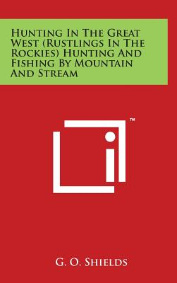 Hunting in the Great West (Rustlings in the Rockies) Hunting and Fishing by Mountain and Stream - Shields, G O