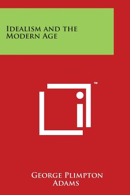 Idealism and the Modern Age - Adams, George Plimpton