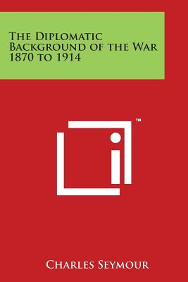 The Diplomatic Background of the War 1870 to 1914 - Seymour, Charles