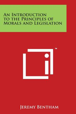 An Introduction to the Principles of Morals and Legislation - Bentham, Jeremy