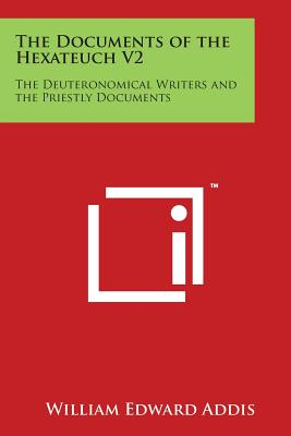 The Documents of the Hexateuch V2: The Deuteronomical Writers and the Priestly Documents - Addis, William Edward (Editor)