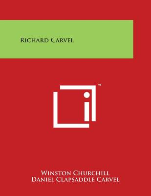 Richard Carvel - Churchill, Winston, Sir, and Carvel, Daniel Clapsaddle (Foreword by)