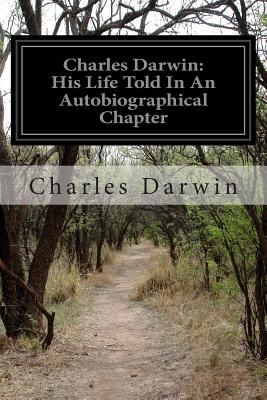 Charles Darwin: His Life Told in an Autobiographical Chapter: And in a Selected Series of His Published Letters - Darwin, Charles, Professor, and Darwin, Francis, Sir (Editor)