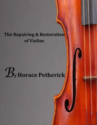 The Repairing & Restoration of Violins - Petherick, Horace
