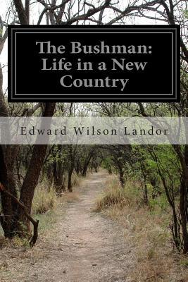 The Bushman: Life in a New Country - Landor, Edward Wilson