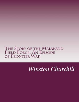 The Story of the Malakand Field Force: An Episode of Frontier War - Churchill, Winston, Sir