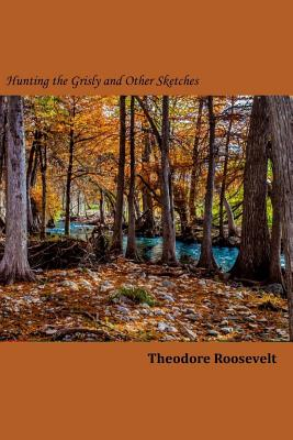 Hunting the Grisly and Other Sketches - Roosevelt, Theodore