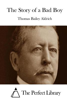 The Story of a Bad Boy - Aldrich, Thomas Bailey, and The Perfect Library (Editor)