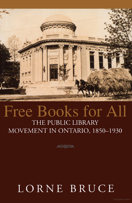 Free Books for All: The Public Library Movement in Ontario, 1850-1930 - Bruce, and Bruce, Lorne
