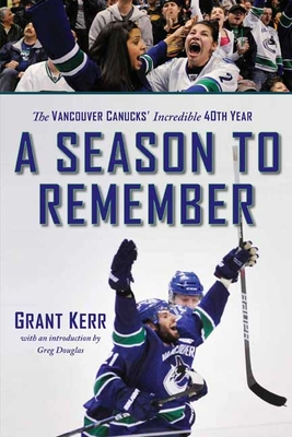 A Season to Remember: The Vancouver Canucks' Incredible 40th Year - Kerr, Grant, and Douglas, Greg (Introduction by)
