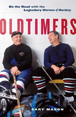 Oldtimers: On the Road with the Legendary Heroes of Hockey - Mason, Gary