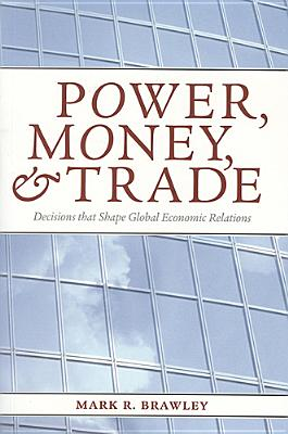 Power, Money, and Trade: Decisions That Shape Global Economic Relations - Brawley, Mark R, Professor