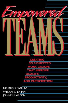 Empowered Teams: Creating Self-Directed Work Groups That Improve Quality, Productivity, and Participation - Wellins, Richard S, and Wilson, Jeanne M, and Byham, William C, Ph.D.