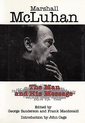Marshall McLuhan: The Man and His Message (Hc) - Sanderson, George (Editor), and McLuhan, Marshall, and MacDonald, Frank (Editor)