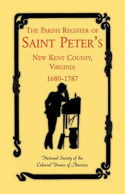 The Parish Register of Saint Peter's, New Kent County, Virginia, 1680-1787 - National Society of the Colonial Dames O, and St Peters Parish