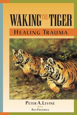 Waking the Tiger Healing Trauma - Levine, Peter, MD, and Frederick, Ann, and Frederick, Ann (Contributions by)
