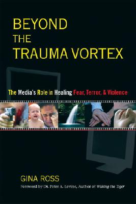 Beyond the Trauma Vortex: The Media's Role in Healing Fear, Terror, and Violence - Ross, Gina, and Levine, Peter A (Foreword by), and Levine, Peter (Notes by)
