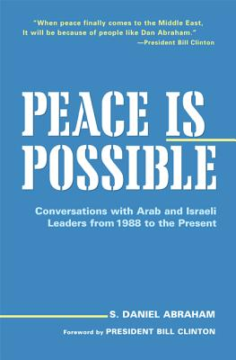 Peace Is Possible: Conversations with Arab and Israeli Leaders from 1988 to the Present - Abraham, S Daniel, and Clinton, Bill, President (Foreword by)