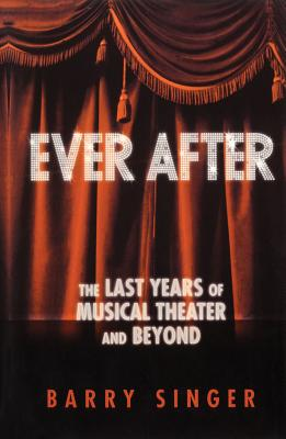 Ever After: The Last Years of Musical Theater and Beyond - Singer, Barry