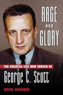 Rage and Glory: The Volatile Life and Career of George C. Scott - Sheward, David