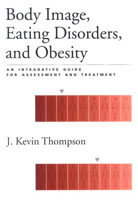 Body Image, Eating Disorders, and Obesity: An Integrative Guide for Assessment and Treatment - Thompson, J Kevin (Editor)
