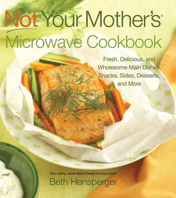 Not Your Mother's Microwave Cookbook: Fresh, Delicious, and Wholesome Main Dishes, Snacks, Sides, Desserts, and More - Hensperger, Beth