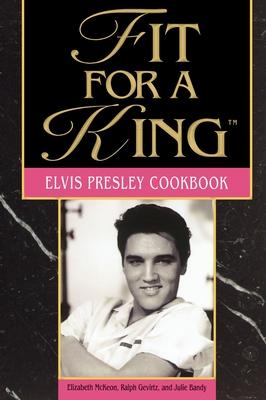 Fit for a King: The Elvis Presley Cookbook - McKeon, Elizabeth, and Gervitz, Ralph, and Gevirtz, Ralph