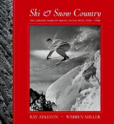 Ski & Snow Country: The Golden Years of Skiing in the West, 1930s-1950s - Atkeson, Ray (Photographer), and Miller, Warren