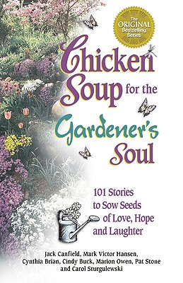 Chicken Soup for the Gardener's Soul: 101 Stories to Sow Seeds of Love, Hope and Laughter - Canfield, Jack, and Hansen, Mark Victor, and Brian, Cynthia