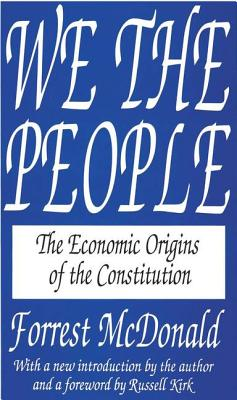 We the People: The Economic Origins of the Constitution - McDonald, Forrest, and McDonald, Lynn, and Kirk, Russell (Foreword by)