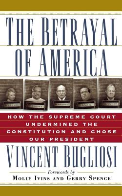 The Betrayal of America: How the Supreme Court Undermined the Constitution and Chose Our President -
