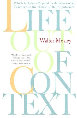 Life Out of Context: Which Includes a Proposal for the Non-Violent Takeover of the House of Representatives - Mosley, Walter