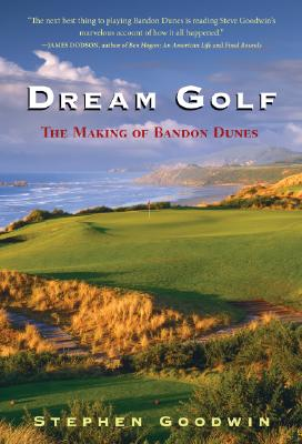 Dream Golf: The Making of Bandon Dunes - Goodwin, Stephen