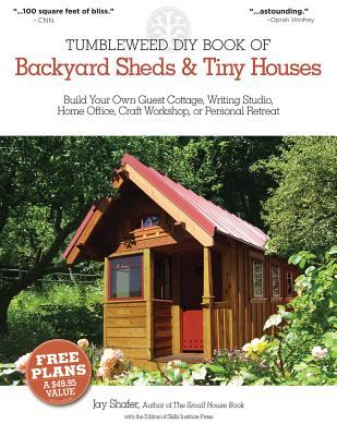 Tumbleweed DIY Book of Backyard Sheds & Tiny Houses: Build Your Own Guest Cottage, Writing Studio, Home Office, Craft Workshop, or Personal Retreat - Shafer, Jay, and Editors of Skills Institute Press