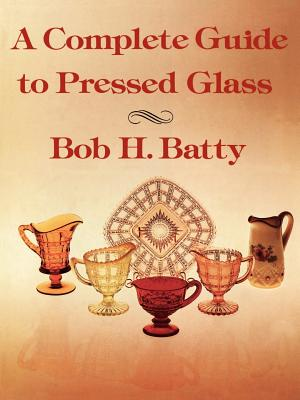 A Complete Guide to Pressed Glass - Batty, Bob H
