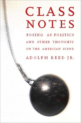 Class Notes: Posing as Politics and Other Thoughts on the American Scene - Reed, Adolph L, Jr.
