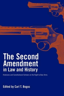 The Second Amendment in Law and History: Historians and Constitutional Scholars on the Right to Bear Arms - Bogus, Carl T (Editor), and Bellesiles, Michael A (Contributions by), and Dorf, Michael C (Contributions by)